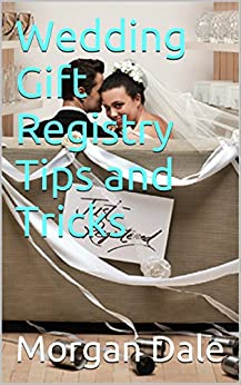 Amazon.com: Wedding Gift Registry Tips and Tricks eBook: Morgan Dale ...