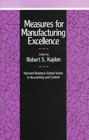 Measures for Manufacturing Excellence (Harvard Business School Series on Accounting and (Manufacturing Accounting)