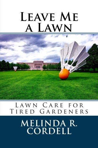 Leave Me a Lawn: Lawn Care for Tired Gardeners (Easy-Growing Gardening Series) (Volume 7)