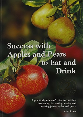 Success with Apples and Pears to Eat and Drink: A Practical Gardeners' Guide to Varieties, Husbandry, Harvesting, Storing and Making Juices, Cider and Perry by Alan Rowe (2008-08-30)