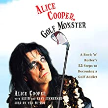 Alice Cooper, Golf Monster: A Rock 'n' Roller's 12 Steps to Becoming a Golf Addict Audiobook by Alice Cooper,  Keith, Kent Zimmerman Narrated by Alice Cooper