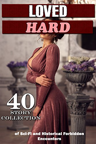 Loved… HARD! (40 Story Collection of Sci-Fi and Historical Forbidden Encounters)