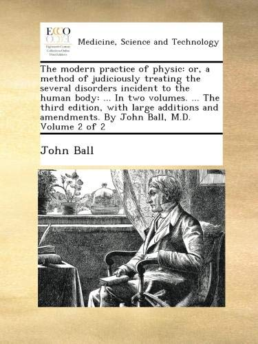Download The modern practice of physic: or, a method of judiciously treating the several disorders incident to the human body: ... In two volumes. ... The ... amendments. By John Ball, M.D.  Volume 2 of 2 ebook