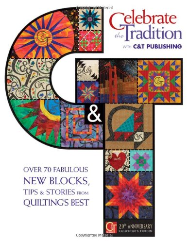 Celebrate the Tradition With C&t Publishing: Over 70 Fabulous New Blocks, Tips & Stories from Quilting's Best