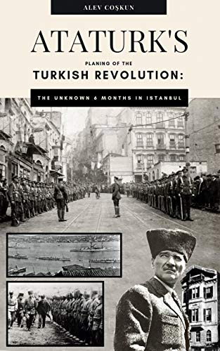 Ataturk's Planning Of The Turkish Revolution: The Unknown 6 Months In Istanbul