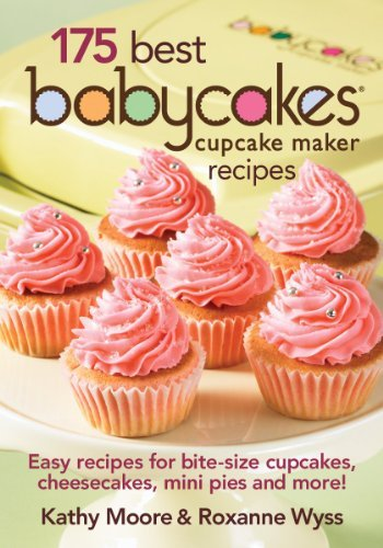 175 Best Babycakes Cupcake Maker Recipes: Easy Recipes for Bite-Size Cupcakes, Cheesecakes, Mini Pies and More! by Robert Rose