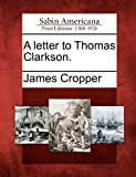A Letter to Thomas Clarkson, James Cropper, 1275805531