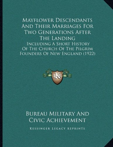 Mayflower Descendants And Their Marriages For Two Generations After The Landing: Including A Short History Of The Church Of The Pilgrim Founders Of New England (1922)