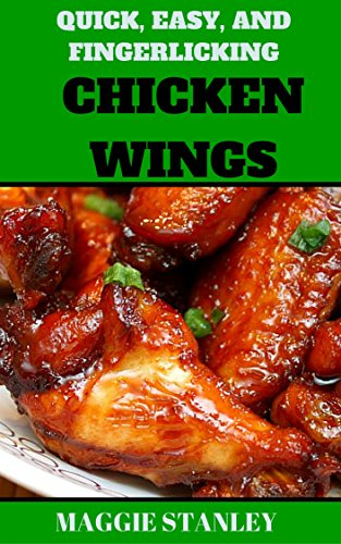 Quick, Easy, and Fingerlicking Chicken Wing Recipes by Maggie Stanley