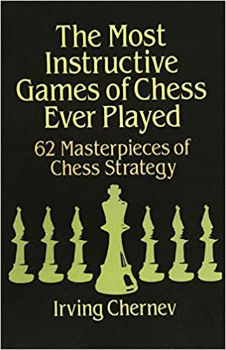 The Most Instructive Games of Chess Ever Played: Irving Chernev