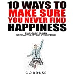 10 Ways to Make Sure You Never Find Happiness: Rules to Be Broken (or Followed at Your Own Expense), Volume 1 | C J Kruse