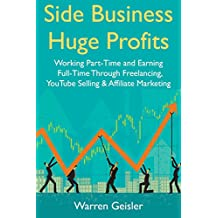 Side Business, Huge Profits: Working Part-Time and Earning Full-Time Through Freelancing, YouTube Selling & Affiliate Marketing