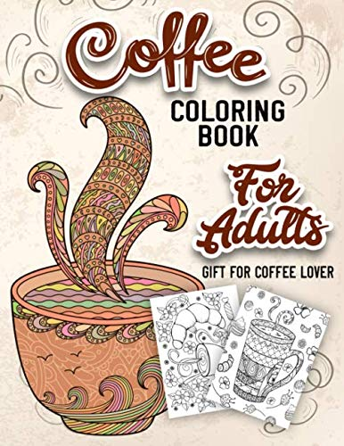 Coffee Coloring Book for Adults: An Adult Coloring Book with Beautiful, Cute and Relaxing Coloring Pages Designs Gift for Coffee Lovers