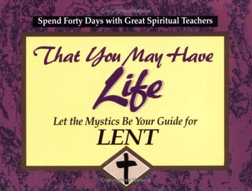 That You May Have Life: Let the Mystics Be Your Guide for Lent (30 Days With a Great Spiritual Teacher.)