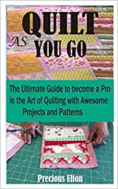 QUILT AS YOU GO: The Ultimate guide to become a Pro in the art of Quilting with Awesome Projects and Patterns