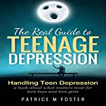 The Real Guide to Teenage Depression: Handling Teen Depression | Patrice M Foster