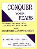 Conquer Your Fears : Go Where You Want to Go, Do What You Want to Do... - With Comfort and Confidence, Hart, E. Wayne, 1559590610