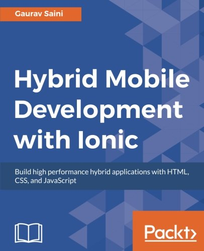 Hybrid Mobile Development with Ionic: Building highly interactive mobile apps