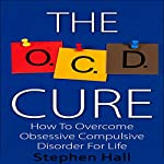 OCD Cure : How to Overcome Obsessive Compulsive Disorder for Life | Stephen Hall