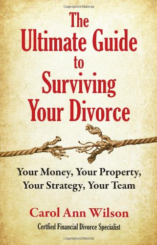 The Ultimate Guide to Surviving Your Divorce: Your Money, Your Property, Your Strategy, Your Team