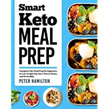Smart Keto Meal Prep: Ketogenic Diet Meal Prep for Beginners to Lose Weight Fast, Save Time & Money, and Be Healthy