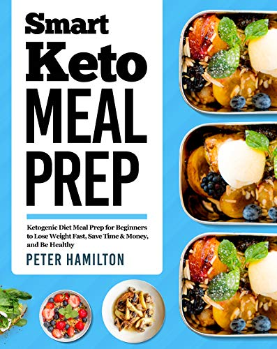 Smart Keto Meal Prep: Ketogenic Diet Meal Prep for Beginners to Lose Weight Fast, Save Time & Money, and Be Healthy by Peter Hamilton