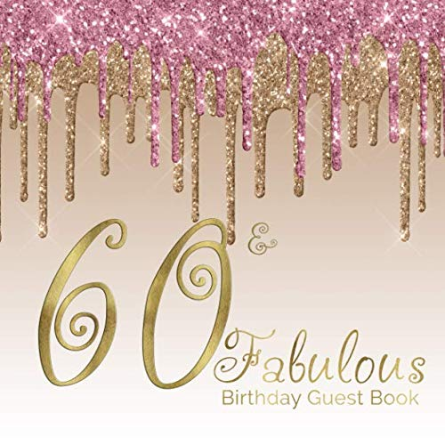60 & Fabulous Birthday Guest Book: 60th - Sixtieth Keepsake Memento Gift Book For Family Friends To Write In With Messages Good Wishes And Comments Pink and Gold Dripping Glitter  Sign In Notebook