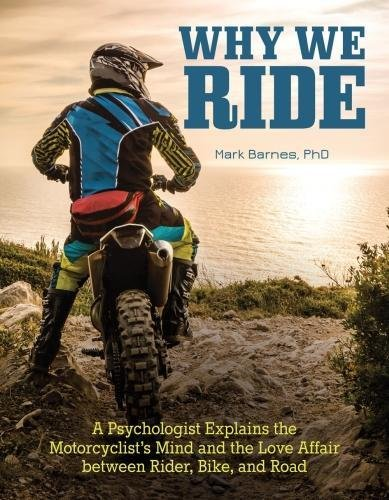 Why We Ride: A Psychologist Explains the Motorcyclists Mind and the Relationship Between Rider, Bike, and Road