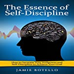 The Essence of Self-Discipline: How to Increase Your Willpower and Self-Discipline to Achieve Your Goal | Jamie Botello
