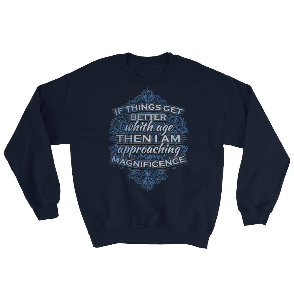 If Things get Better with Age Then I am Approaching Magnificent Sweatshirt
