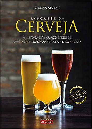 Larousse da cerveja: A história e as curiosidades de uma das bebidas mais populares do mundo Capa dura – 22 setembro 2017 Edição Português  por Ronaldo Morado  (Autor)