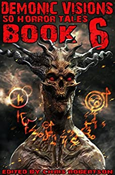 Demonic Visions 50 Horror Tales Book 6 by [Freivald, Patrick, Drabble, Matt, Salomon, Peter Adam, Slade, Mark, Smales, Rob, Ugolini, R.L., Leigh, Sydney, Pratt, James]