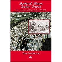 Shattered Illusion, Broken Promise: Essays on the Eritrea-ethiopia Conflict 1998-2000