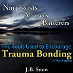 Narcissists, Abusers and Batterers: The Tools Used to Encourage Trauma Bonding in Their Partners: Transcend Mediocrity, Book 69 | J.B. Snow