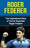 img - for Roger Federer: The Inspirational Story of Tennis Superstar Roger Federer (Roger Federer Unauthorized Biography, Switzerland, Tennis Books) book / textbook / text book
