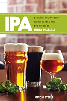 IPA: Brewing Techniques, Recipes and the Evolution of India Pale Ale by [Steele, Mitch]