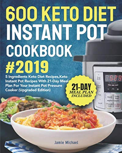 600 Keto Diet Instant Pot Cookbook #2019: 5 Ingredients Keto Diet Recipes, Keto Instant Pot Recipes with 21-Day Meal Plan for Your Instant Pot Pressure Cooker (Upgraded Edition) by Jamie Michael