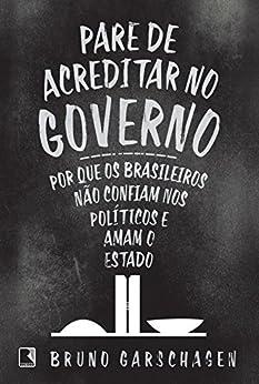 Pare de acreditar no governo: Por que os brasileiros não confiam nos políticos e amam o Estado por [Garschagen, Bruno]