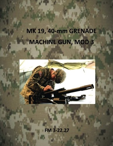 MK 19, 40-mm Grenade Machine Gun, Mod 3 (Army Field Manuals) pdf epub