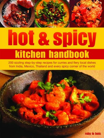 Hot and Spicy Kitchen Handbook: 200 Sizzling Step-by-Step Recipes for Cuisine and Fiery Local Dishes from India, Mexico, Thailand and Every Spicy Corner of the World pdf