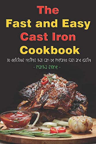 The Fast and Easy Cast Iron Cookbook: 30 Delicious Recipes That Can Be Prepared Fast and Easily by Martha Stone