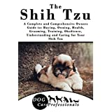 The Shih Tzu: A Complete and Comprehensive Owners Guide to: Buying, Owning, Health, Grooming, Training, Obedience, Understanding and Caring for Your Shih ... Caring for a Dog from a Puppy to Old Age)