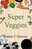 Super Veggies - Benefits of Including Organic Super Veggies in Your Diet (Superfoods Series Book 2)