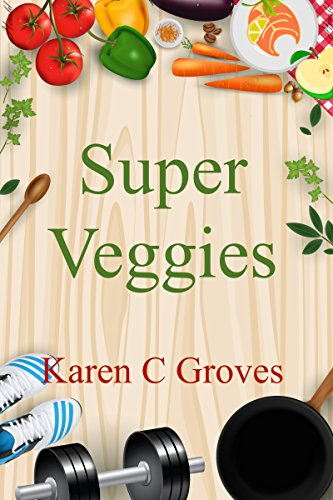 Super Veggies - Benefits of Including Organic Super Veggies in Your Diet (Superfoods Series Book 2)