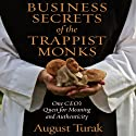 Business Secrets of the Trappist Monks: One CEO's Quest for Meaning and Authenticity Audiobook by August Turak Narrated by August Turak
