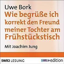 Wie begrüße ich korrekt den Freund meiner Tochter am Frühstückstisch Hörbuch von Uwe Bork Gesprochen von: Joachim Jung