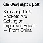 Kim Jong Un's Rockets Are Getting an Important Boost — From China | Joby Warrick
