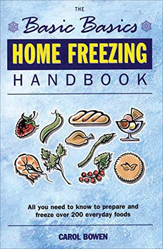 Home Freezing Handbook: All You Need to Know to Prepare and Freeze over 200 Everyday Foods (The Basic Basics) by Carol Bowen