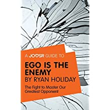 A Joosr Guide to... Ego is the Enemy by Ryan Holiday: The Fight to Master Our Greatest Opponent