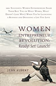 Women Entrepreneur Revolution: Ready! Set! Launch!: 100+ Successful Women Entrepreneurs Share Their Best Tips on What Works, What Doesn't (and Why) ... a Business and Designing a Life You Love from BalboaPress